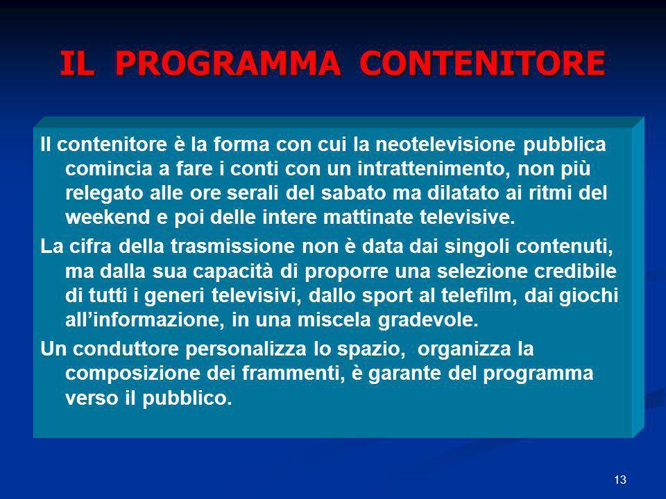 13 IL PROGRAMMA CONTENITORE Il contenitore è la forma con cui la neotelevisione pubblica comincia a fare i conti con un intrattenimento, non più releg