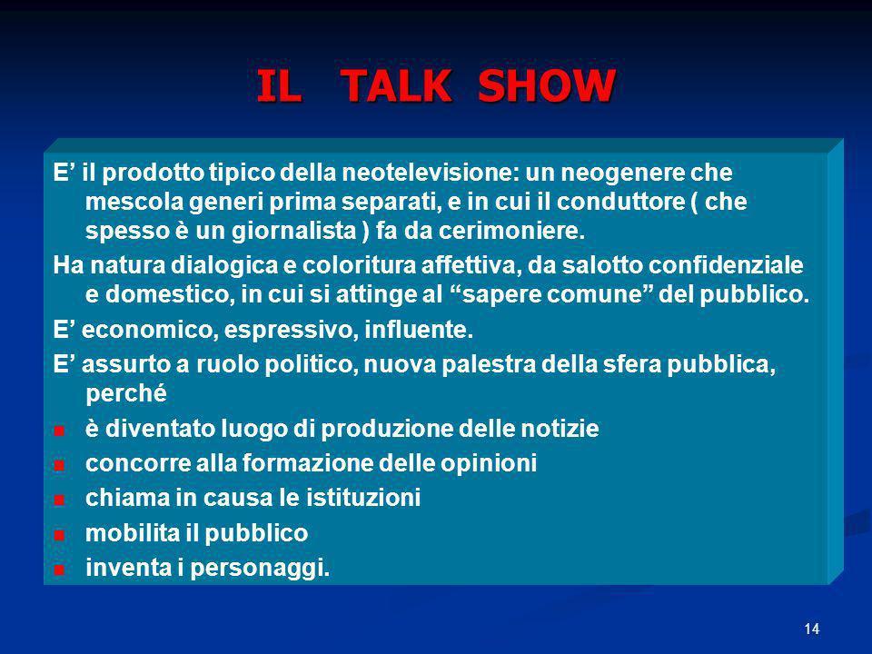14 IL TALK SHOW E il prodotto tipico della neotelevisione: un neogenere che mescola generi prima separati, e in cui il conduttore ( che spesso è un gi