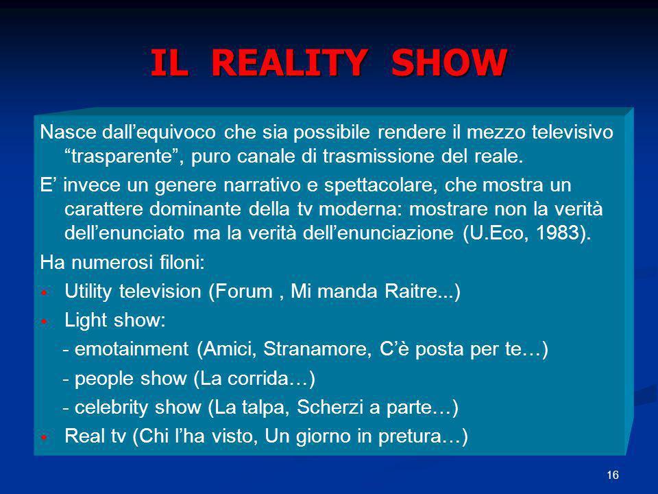 16 IL REALITY SHOW Nasce dallequivoco che sia possibile rendere il mezzo televisivo trasparente, puro canale di trasmissione del reale. E invece un ge
