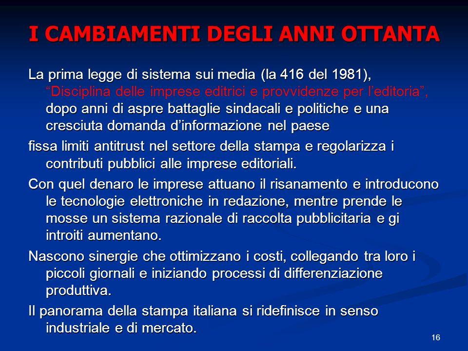 16 I CAMBIAMENTI DEGLI ANNI OTTANTA La prima legge di sistema sui media (la 416 del 1981), dopo anni di aspre battaglie sindacali e politiche e una cr