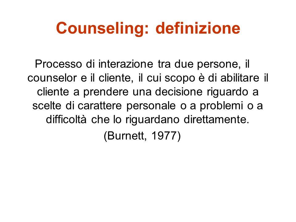 Counseling: definizione Processo di interazione tra due persone, il counselor e il cliente, il cui scopo è di abilitare il cliente a prendere una deci