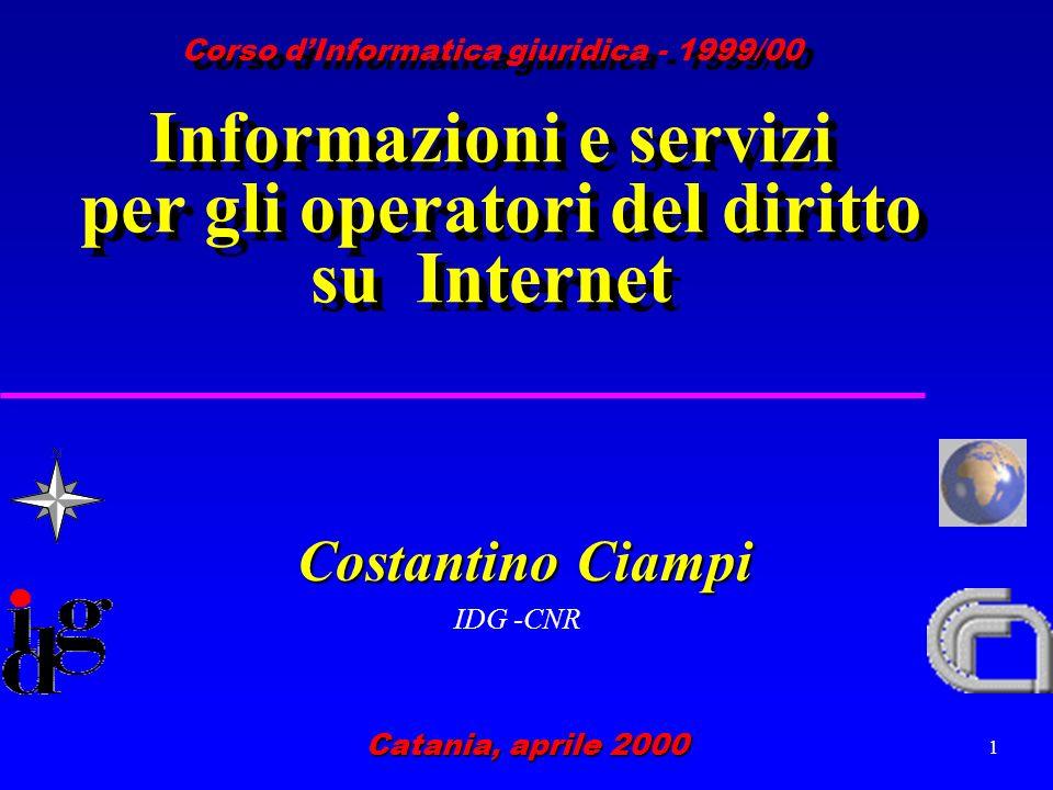 1 Costantino Ciampi IDG -CNR Catania, aprile 2000 Corso dInformatica giuridica - 1999/00 Informazioni e servizi per gli operatori del diritto su Internet
