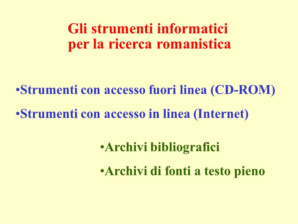 Gli strumenti informatici per la ricerca romanistica Strumenti con accesso fuori linea (CD-ROM) Strumenti con accesso in linea (Internet) Archivi bibliografici Archivi di fonti a testo pieno
