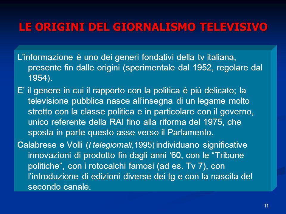 11 LE ORIGINI DEL GIORNALISMO TELEVISIVO Linformazione è uno dei generi fondativi della tv italiana, presente fin dalle origini (sperimentale dal 1952, regolare dal 1954).