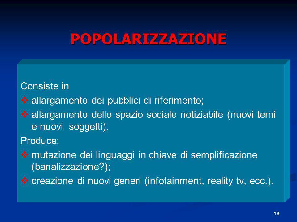 18 POPOLARIZZAZIONE Consiste in allargamento dei pubblici di riferimento; allargamento dello spazio sociale notiziabile (nuovi temi e nuovi soggetti).