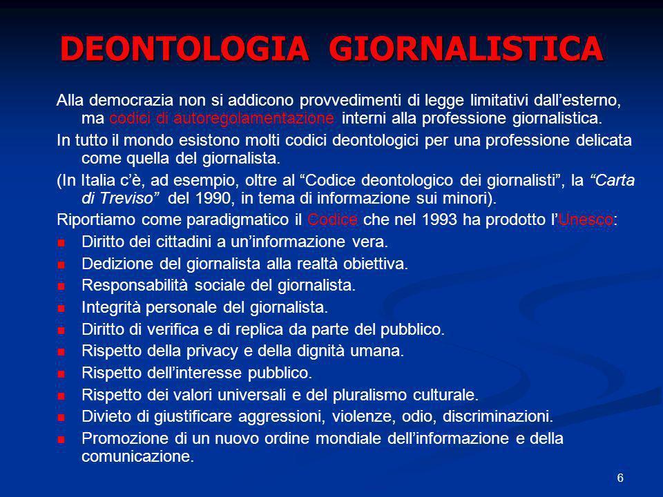 6 DEONTOLOGIA GIORNALISTICA Alla democrazia non si addicono provvedimenti di legge limitativi dallesterno, ma codici di autoregolamentazione interni alla professione giornalistica.