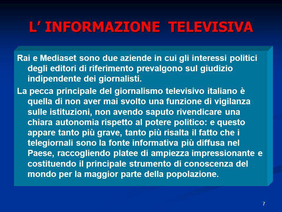 7 L INFORMAZIONE TELEVISIVA Rai e Mediaset sono due aziende in cui gli interessi politici degli editori di riferimento prevalgono sul giudizio indipendente dei giornalisti.