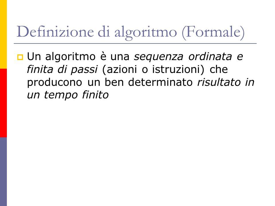 Definizione di algoritmo (Formale) Un algoritmo è una sequenza ordinata e finita di passi (azioni o istruzioni) che producono un ben determinato risul