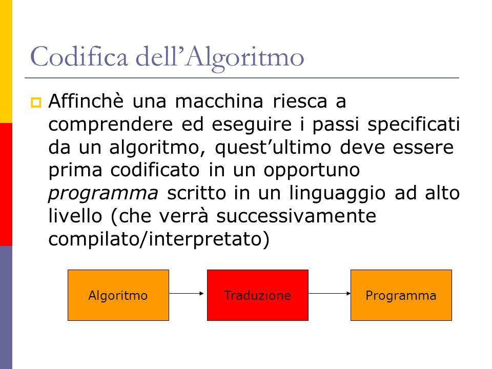 Codifica dellAlgoritmo Affinchè una macchina riesca a comprendere ed eseguire i passi specificati da un algoritmo, questultimo deve essere prima codif