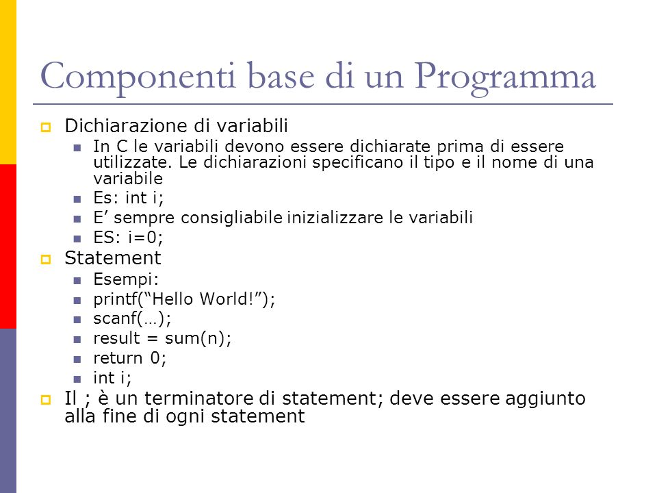 Componenti base di un Programma Dichiarazione di variabili In C le variabili devono essere dichiarate prima di essere utilizzate. Le dichiarazioni spe