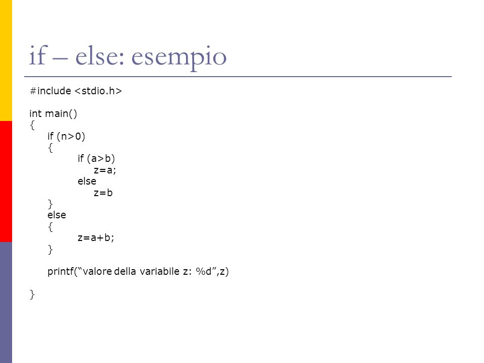 if – else: esempio #include int main() { if (n>0) { if (a>b) z=a; else z=b } else { z=a+b; } printf(valore della variabile z: %d,z) }