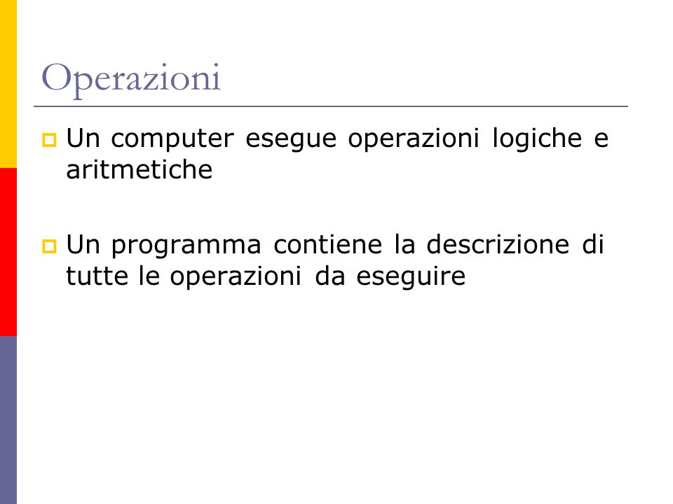 Operazioni Un computer esegue operazioni logiche e aritmetiche Un programma contiene la descrizione di tutte le operazioni da eseguire