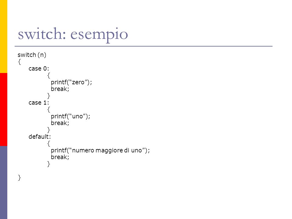 switch: esempio switch (n) { case 0: { printf(zero); break; } case 1: { printf(uno); break; } default: { printf(numero maggiore di uno); break; }