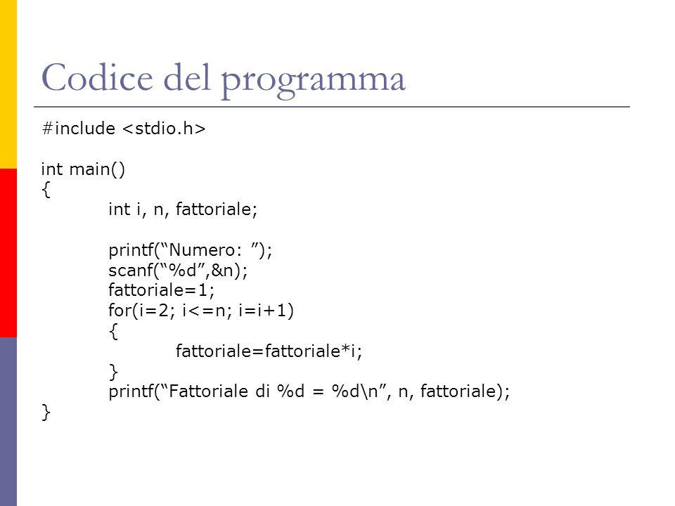 Codice del programma #include int main() { int i, n, fattoriale; printf(Numero: ); scanf(%d,&n); fattoriale=1; for(i=2; i<=n; i=i+1) { fattoriale=fatt