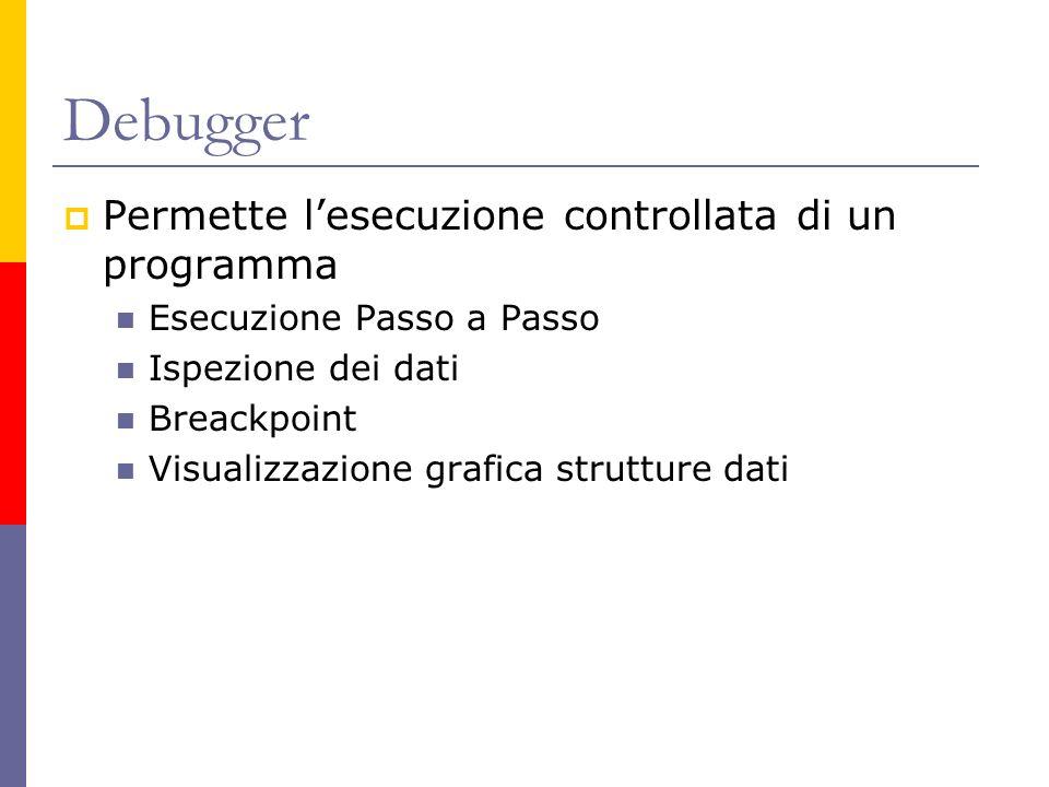 Debugger Permette lesecuzione controllata di un programma Esecuzione Passo a Passo Ispezione dei dati Breackpoint Visualizzazione grafica strutture da