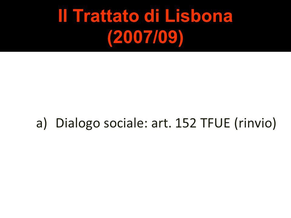 Il Trattato di Lisbona (2007/09) Le principali novità in ambito sociale: a)Dialogo sociale (art. 152 TFUE) b)Nuova norma sugli obiettivi dellU.E. (art