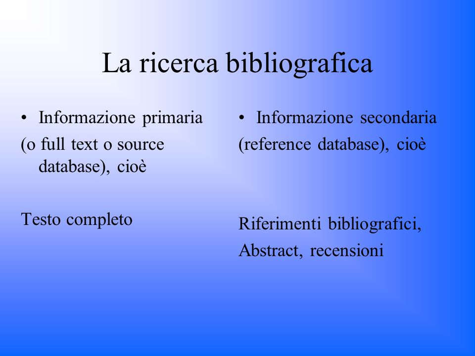 La ricerca bibliografica Informazione primaria (o full text o source database), cioè Testo completo Informazione secondaria (reference database), cioè