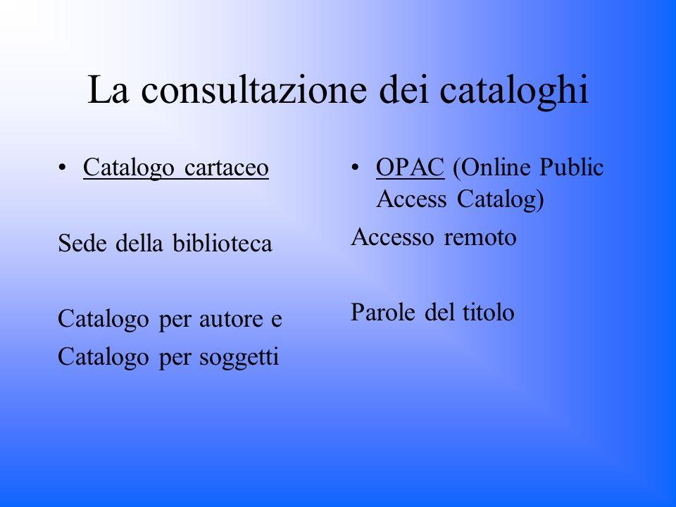La consultazione dei cataloghi Catalogo cartaceo Sede della biblioteca Catalogo per autore e Catalogo per soggetti OPAC (Online Public Access Catalog) Accesso remoto Parole del titolo