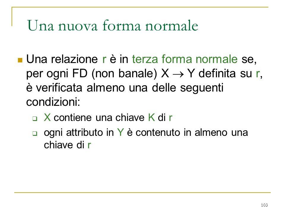 103 Una nuova forma normale Una relazione r è in terza forma normale se, per ogni FD (non banale) X Y definita su r, è verificata almeno una delle seg