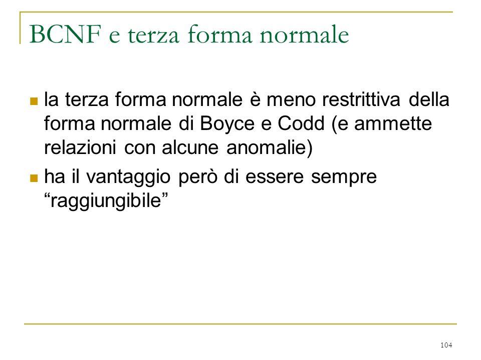 104 BCNF e terza forma normale la terza forma normale è meno restrittiva della forma normale di Boyce e Codd (e ammette relazioni con alcune anomalie)