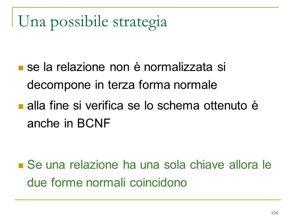106 Una possibile strategia se la relazione non è normalizzata si decompone in terza forma normale alla fine si verifica se lo schema ottenuto è anche
