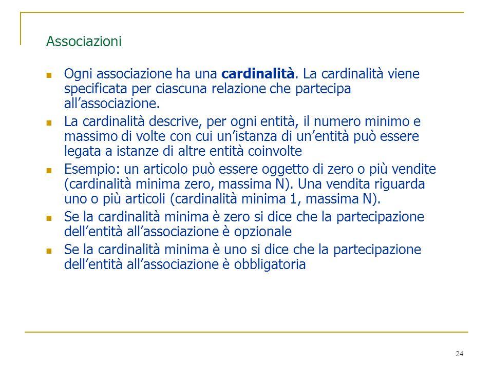 24 Associazioni Ogni associazione ha una cardinalità. La cardinalità viene specificata per ciascuna relazione che partecipa allassociazione. La cardin