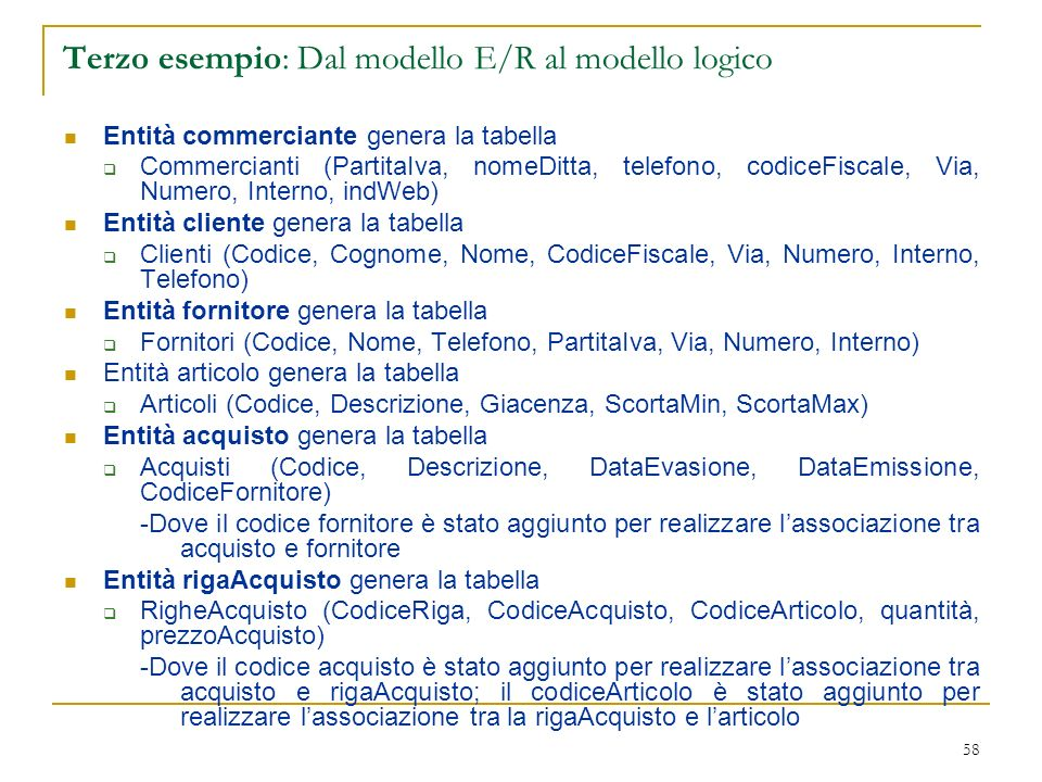 58 Terzo esempio: Dal modello E/R al modello logico Entità commerciante genera la tabella Commercianti (PartitaIva, nomeDitta, telefono, codiceFiscale