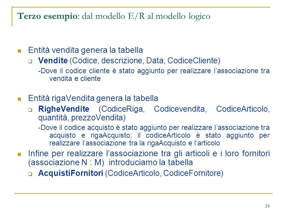 59 Terzo esempio: dal modello E/R al modello logico Entità vendita genera la tabella Vendite (Codice, descrizione, Data, CodiceCliente) -Dove il codic
