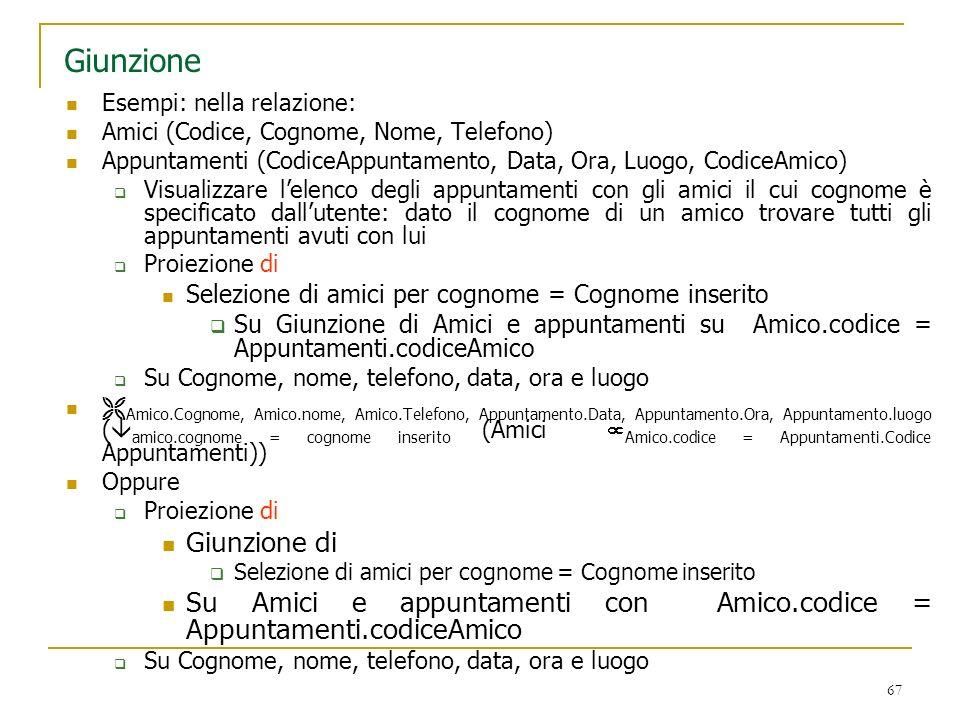 67 Giunzione Esempi: nella relazione: Amici (Codice, Cognome, Nome, Telefono) Appuntamenti (CodiceAppuntamento, Data, Ora, Luogo, CodiceAmico) Visuali