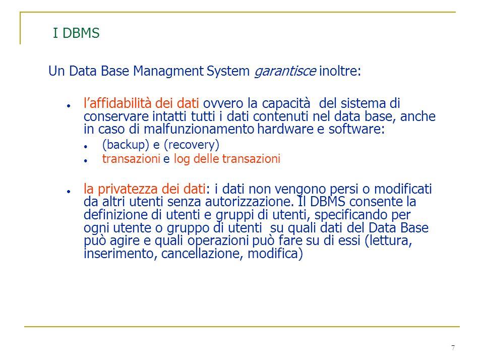 7 I DBMS Un Data Base Managment System garantisce inoltre: l laffidabilità dei dati ovvero la capacità del sistema di conservare intatti tutti i dati