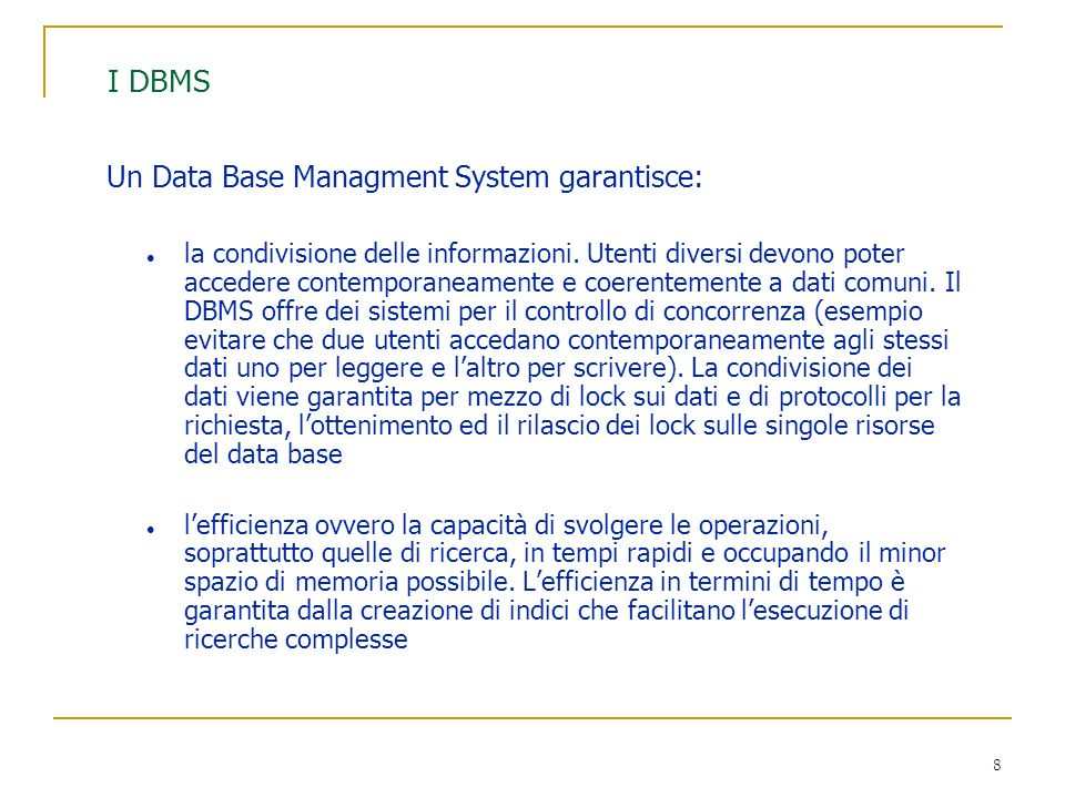 8 I DBMS Un Data Base Managment System garantisce: l la condivisione delle informazioni. Utenti diversi devono poter accedere contemporaneamente e coe