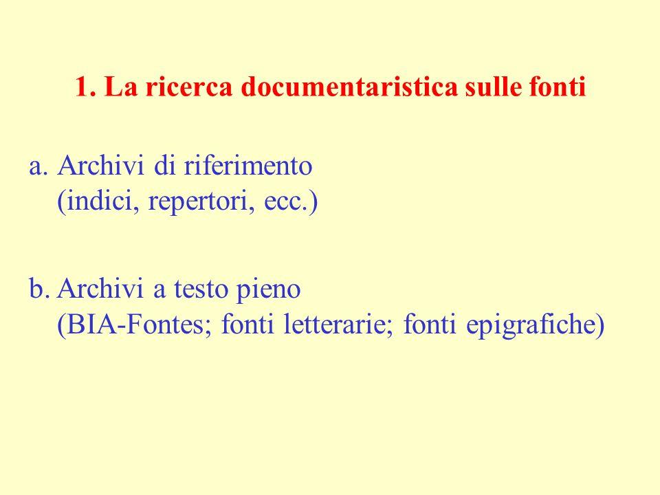 1. La ricerca documentaristica sulle fonti a.Archivi di riferimento (indici, repertori, ecc.) b. Archivi a testo pieno (BIA-Fontes; fonti letterarie;