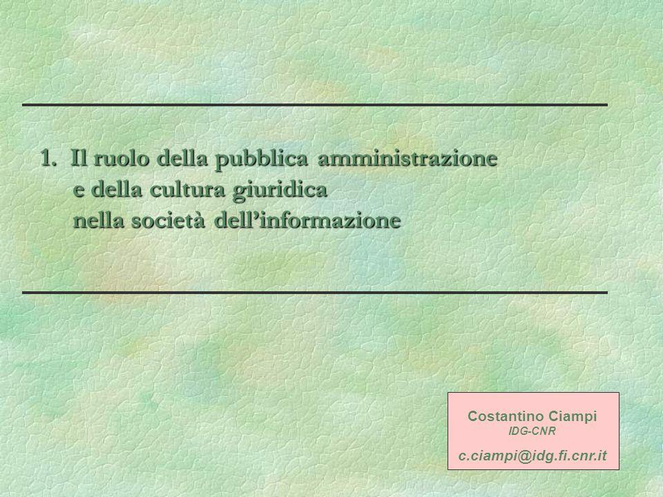 1. Il ruolo della pubblica amministrazione e della cultura giuridica nella società dellinformazione Costantino Ciampi IDG-CNR c.ciampi@idg.fi.cnr.it