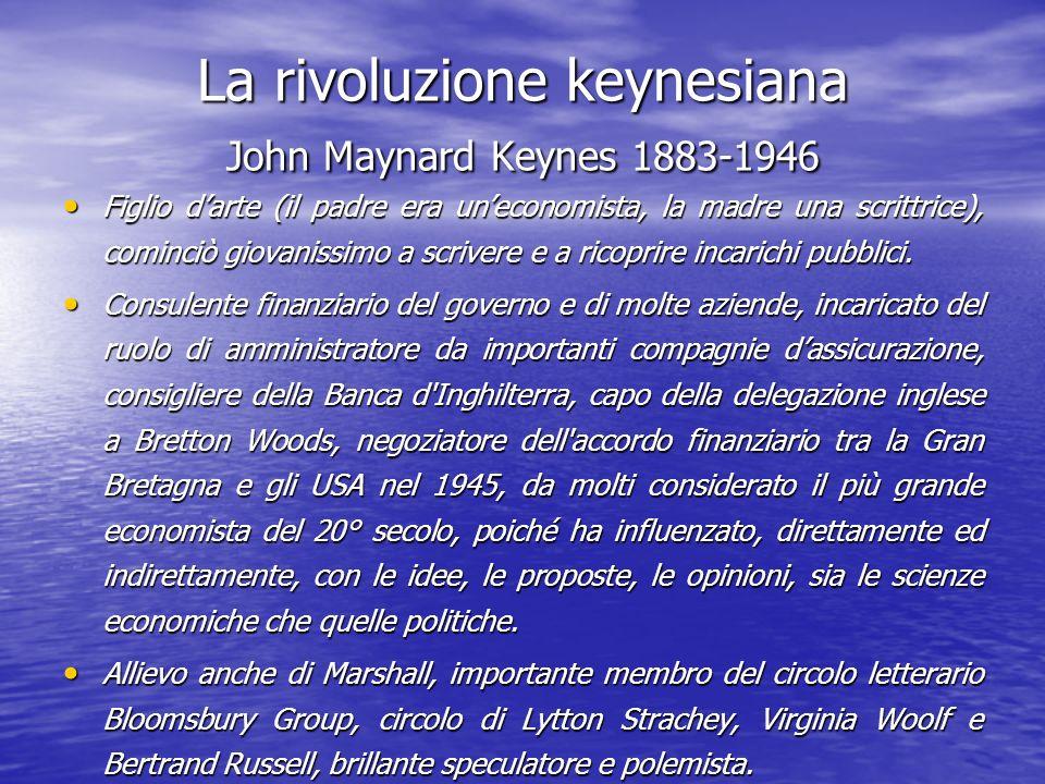 La rivoluzione keynesiana John Maynard Keynes 1883-1946 Figlio darte (il padre era uneconomista, la madre una scrittrice), cominciò giovanissimo a scrivere e a ricoprire incarichi pubblici.