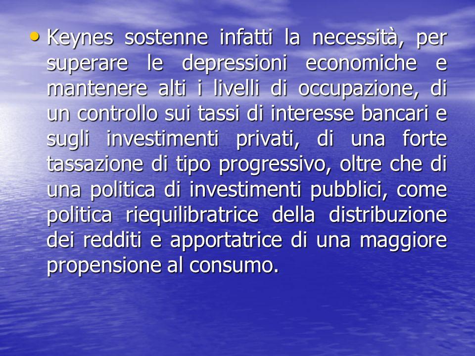 Keynes sostenne infatti la necessità, per superare le depressioni economiche e mantenere alti i livelli di occupazione, di un controllo sui tassi di interesse bancari e sugli investimenti privati, di una forte tassazione di tipo progressivo, oltre che di una politica di investimenti pubblici, come politica riequilibratrice della distribuzione dei redditi e apportatrice di una maggiore propensione al consumo.