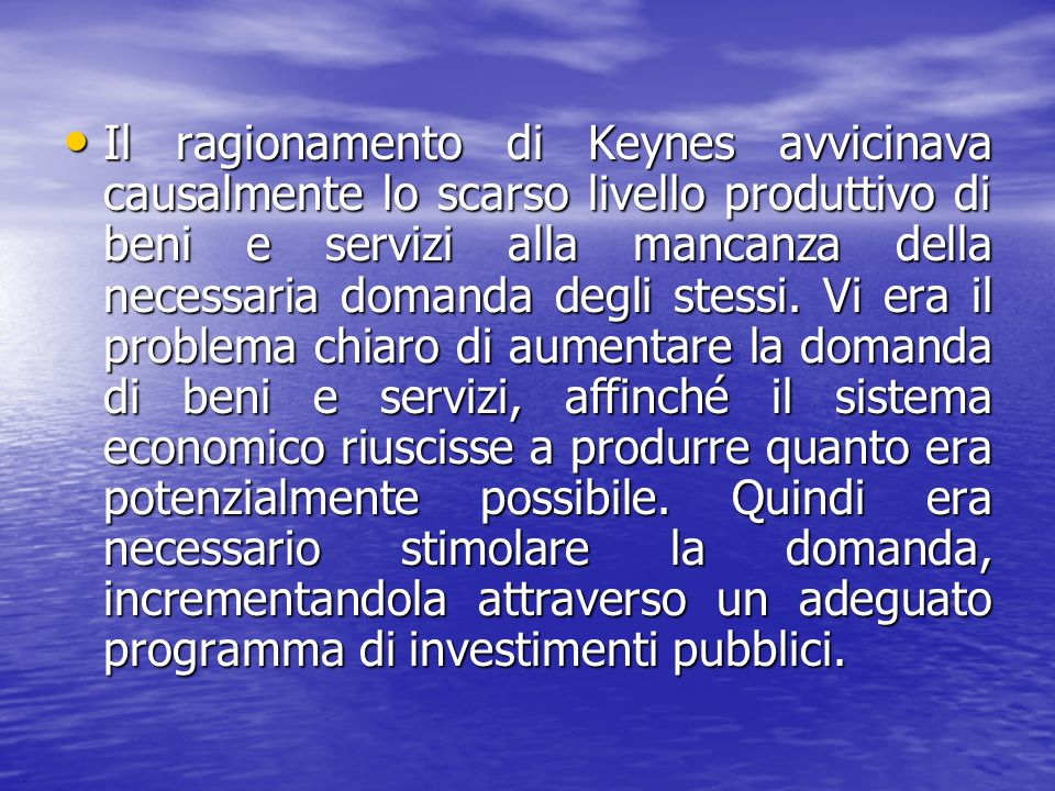 Il ragionamento di Keynes avvicinava causalmente lo scarso livello produttivo di beni e servizi alla mancanza della necessaria domanda degli stessi.