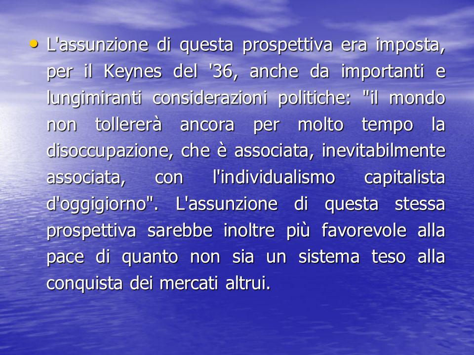 L assunzione di questa prospettiva era imposta, per il Keynes del 36, anche da importanti e lungimiranti considerazioni politiche: il mondo non tollererà ancora per molto tempo la disoccupazione, che è associata, inevitabilmente associata, con l individualismo capitalista d oggigiorno .