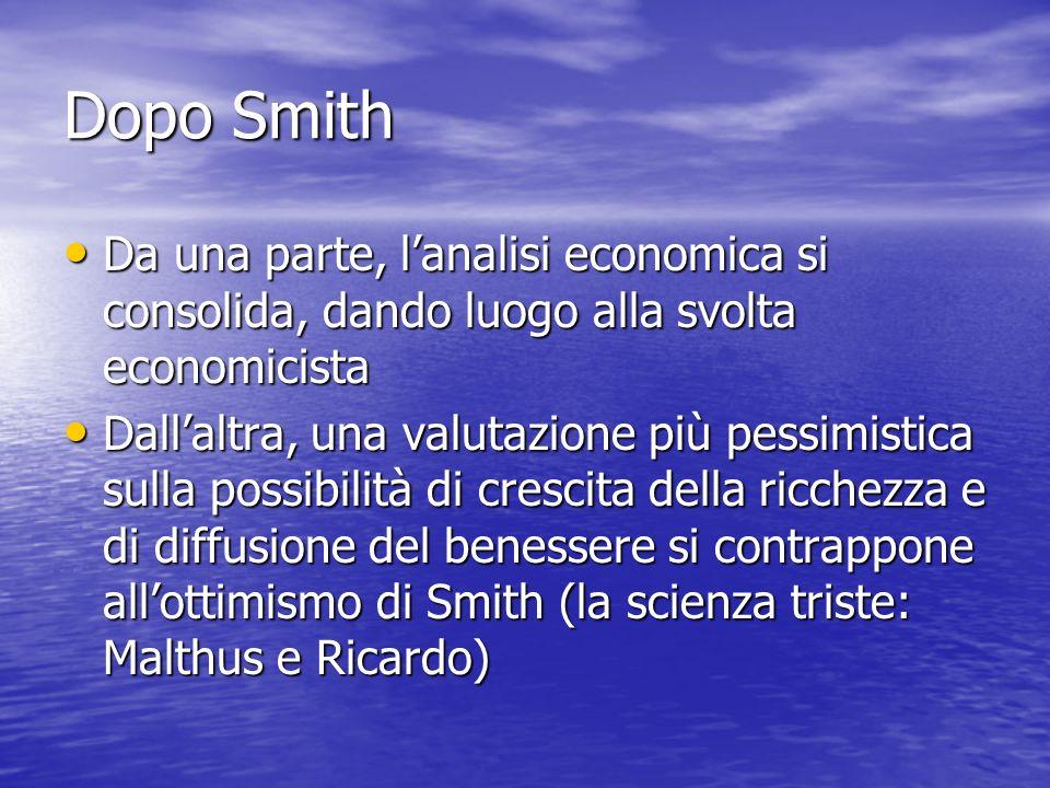 Dopo Smith Da una parte, lanalisi economica si consolida, dando luogo alla svolta economicista Da una parte, lanalisi economica si consolida, dando luogo alla svolta economicista Dallaltra, una valutazione più pessimistica sulla possibilità di crescita della ricchezza e di diffusione del benessere si contrappone allottimismo di Smith (la scienza triste: Malthus e Ricardo) Dallaltra, una valutazione più pessimistica sulla possibilità di crescita della ricchezza e di diffusione del benessere si contrappone allottimismo di Smith (la scienza triste: Malthus e Ricardo)