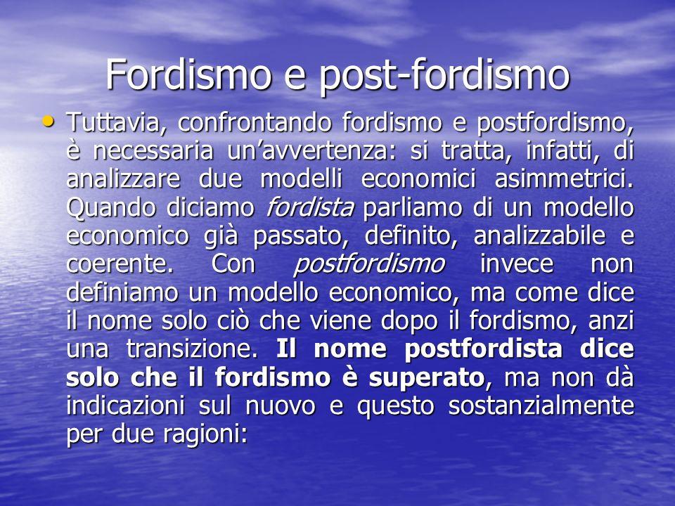 Fordismo e post-fordismo Tuttavia, confrontando fordismo e postfordismo, è necessaria unavvertenza: si tratta, infatti, di analizzare due modelli economici asimmetrici.