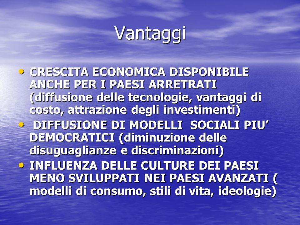 Vantaggi CRESCITA ECONOMICA DISPONIBILE ANCHE PER I PAESI ARRETRATI (diffusione delle tecnologie, vantaggi di costo, attrazione degli investimenti) CRESCITA ECONOMICA DISPONIBILE ANCHE PER I PAESI ARRETRATI (diffusione delle tecnologie, vantaggi di costo, attrazione degli investimenti) DIFFUSIONE DI MODELLI SOCIALI PIU DEMOCRATICI (diminuzione delle disuguaglianze e discriminazioni) DIFFUSIONE DI MODELLI SOCIALI PIU DEMOCRATICI (diminuzione delle disuguaglianze e discriminazioni) INFLUENZA DELLE CULTURE DEI PAESI MENO SVILUPPATI NEI PAESI AVANZATI ( modelli di consumo, stili di vita, ideologie) INFLUENZA DELLE CULTURE DEI PAESI MENO SVILUPPATI NEI PAESI AVANZATI ( modelli di consumo, stili di vita, ideologie)