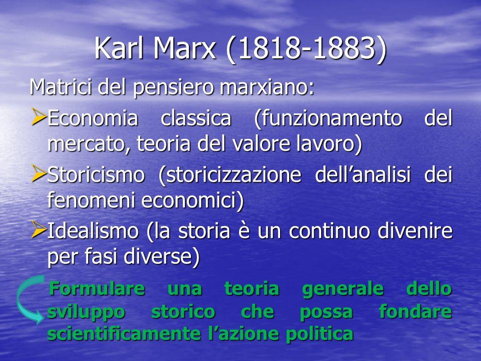 Karl Marx (1818-1883) Matrici del pensiero marxiano: Economia classica (funzionamento del mercato, teoria del valore lavoro) Economia classica (funzionamento del mercato, teoria del valore lavoro) Storicismo (storicizzazione dellanalisi dei fenomeni economici) Storicismo (storicizzazione dellanalisi dei fenomeni economici) Idealismo (la storia è un continuo divenire per fasi diverse) Idealismo (la storia è un continuo divenire per fasi diverse) Formulare una teoria generale dello sviluppo storico che possa fondare scientificamente lazione politica Formulare una teoria generale dello sviluppo storico che possa fondare scientificamente lazione politica