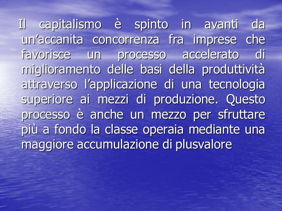 Il capitalismo è spinto in avanti da unaccanita concorrenza fra imprese che favorisce un processo accelerato di miglioramento delle basi della produttività attraverso lapplicazione di una tecnologia superiore ai mezzi di produzione.