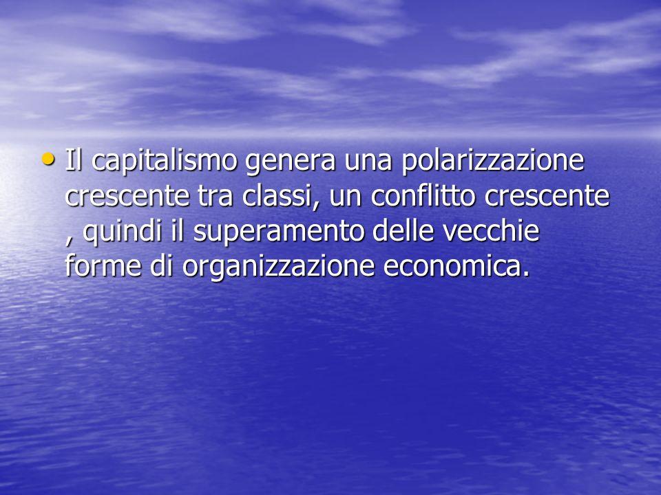 Il capitalismo genera una polarizzazione crescente tra classi, un conflitto crescente, quindi il superamento delle vecchie forme di organizzazione economica.