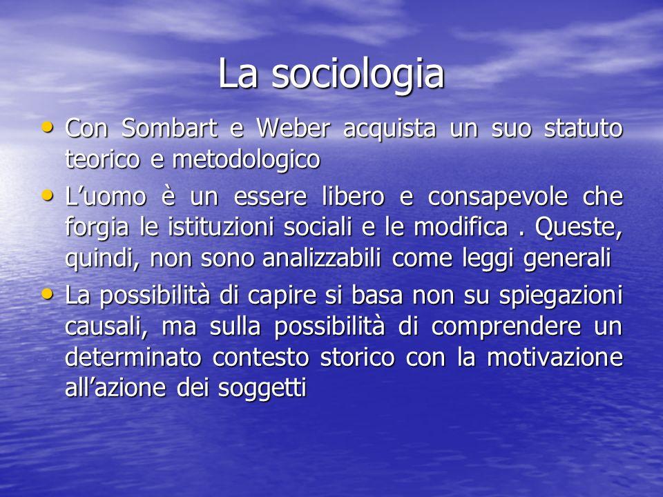 La sociologia Con Sombart e Weber acquista un suo statuto teorico e metodologico Con Sombart e Weber acquista un suo statuto teorico e metodologico Luomo è un essere libero e consapevole che forgia le istituzioni sociali e le modifica.