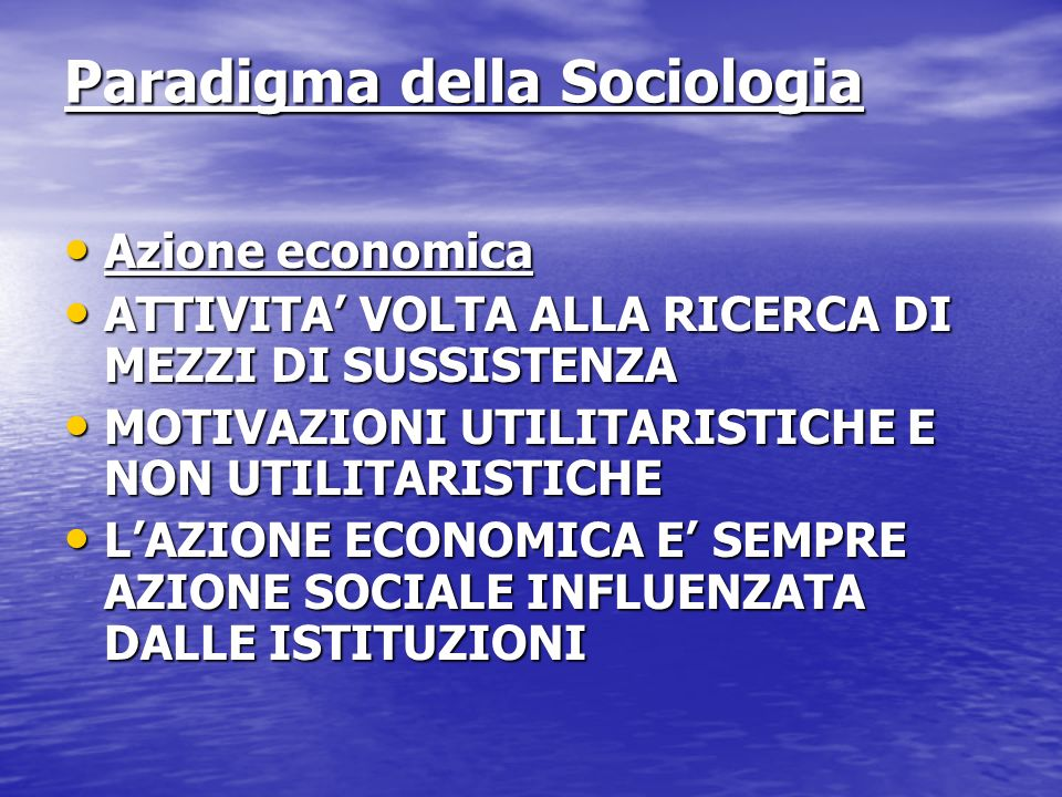 Paradigma della Sociologia Azione economica Azione economica ATTIVITA VOLTA ALLA RICERCA DI MEZZI DI SUSSISTENZA ATTIVITA VOLTA ALLA RICERCA DI MEZZI DI SUSSISTENZA MOTIVAZIONI UTILITARISTICHE E NON UTILITARISTICHE MOTIVAZIONI UTILITARISTICHE E NON UTILITARISTICHE LAZIONE ECONOMICA E SEMPRE AZIONE SOCIALE INFLUENZATA DALLE ISTITUZIONI LAZIONE ECONOMICA E SEMPRE AZIONE SOCIALE INFLUENZATA DALLE ISTITUZIONI