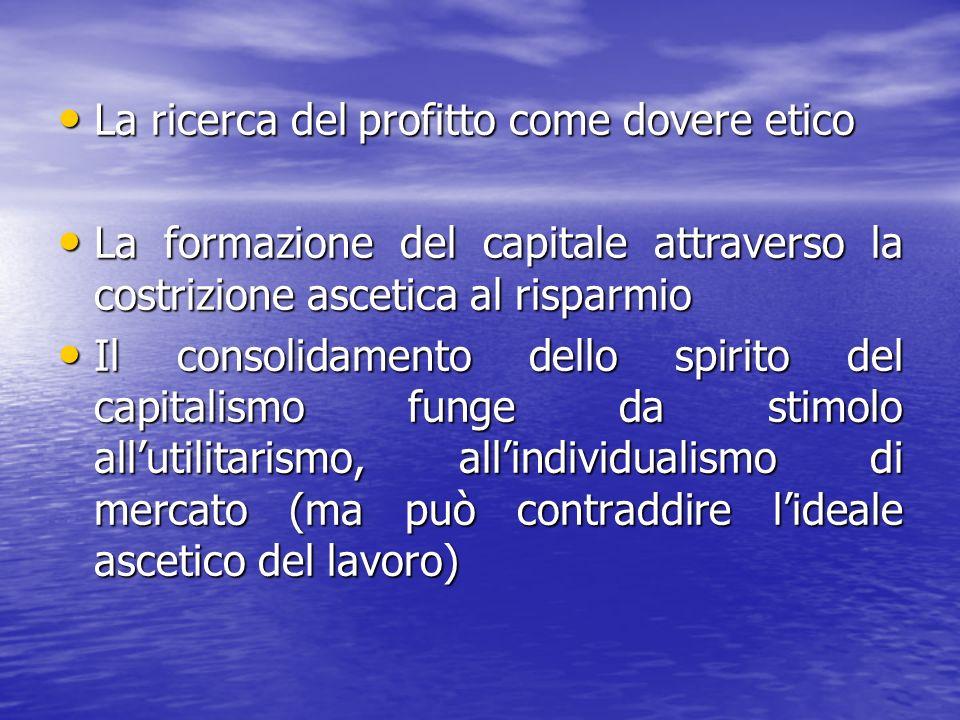 La ricerca del profitto come dovere etico La ricerca del profitto come dovere etico La formazione del capitale attraverso la costrizione ascetica al risparmio La formazione del capitale attraverso la costrizione ascetica al risparmio Il consolidamento dello spirito del capitalismo funge da stimolo allutilitarismo, allindividualismo di mercato (ma può contraddire lideale ascetico del lavoro) Il consolidamento dello spirito del capitalismo funge da stimolo allutilitarismo, allindividualismo di mercato (ma può contraddire lideale ascetico del lavoro)