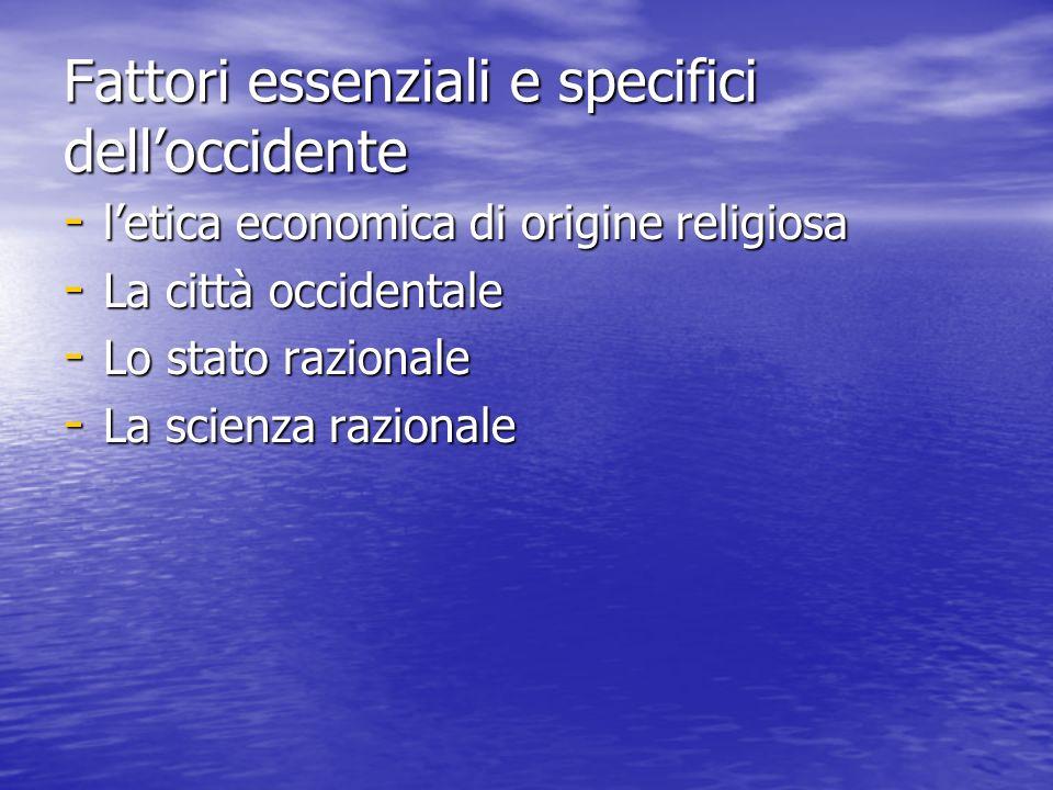 Fattori essenziali e specifici delloccidente - letica economica di origine religiosa - La città occidentale - Lo stato razionale - La scienza razionale