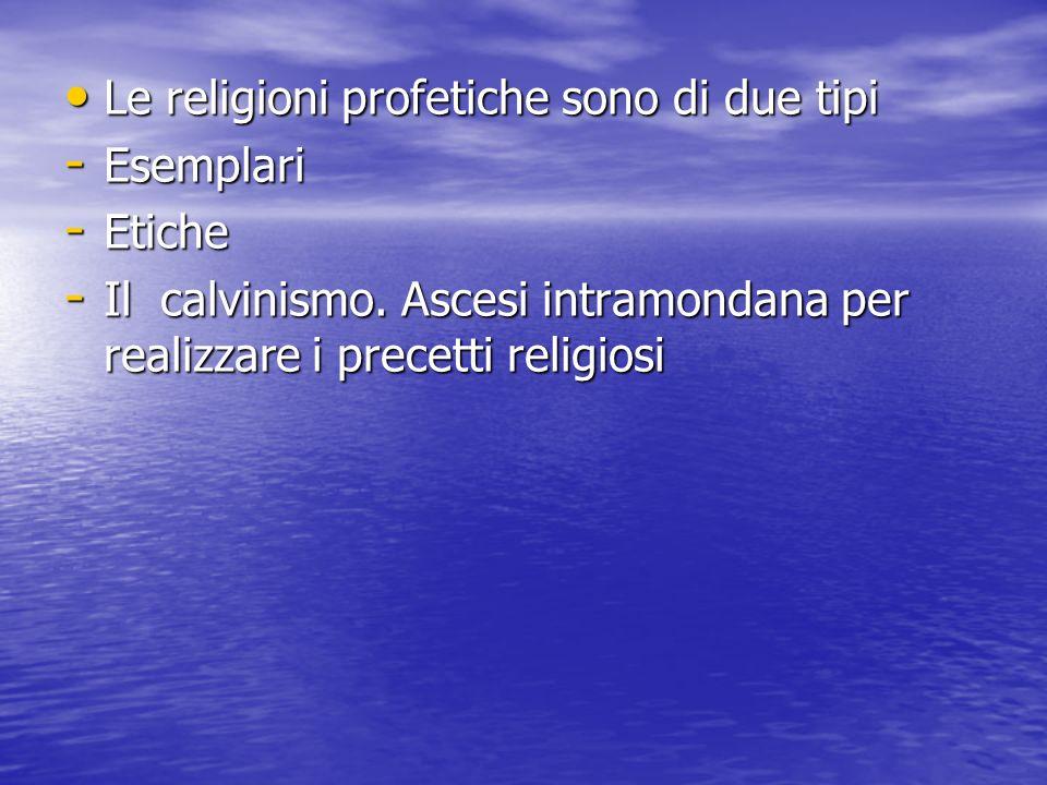 Le religioni profetiche sono di due tipi Le religioni profetiche sono di due tipi - Esemplari - Etiche - Il calvinismo.