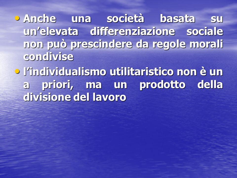 Anche una società basata su unelevata differenziazione sociale non può prescindere da regole morali condivise Anche una società basata su unelevata differenziazione sociale non può prescindere da regole morali condivise lindividualismo utilitaristico non è un a priori, ma un prodotto della divisione del lavoro lindividualismo utilitaristico non è un a priori, ma un prodotto della divisione del lavoro