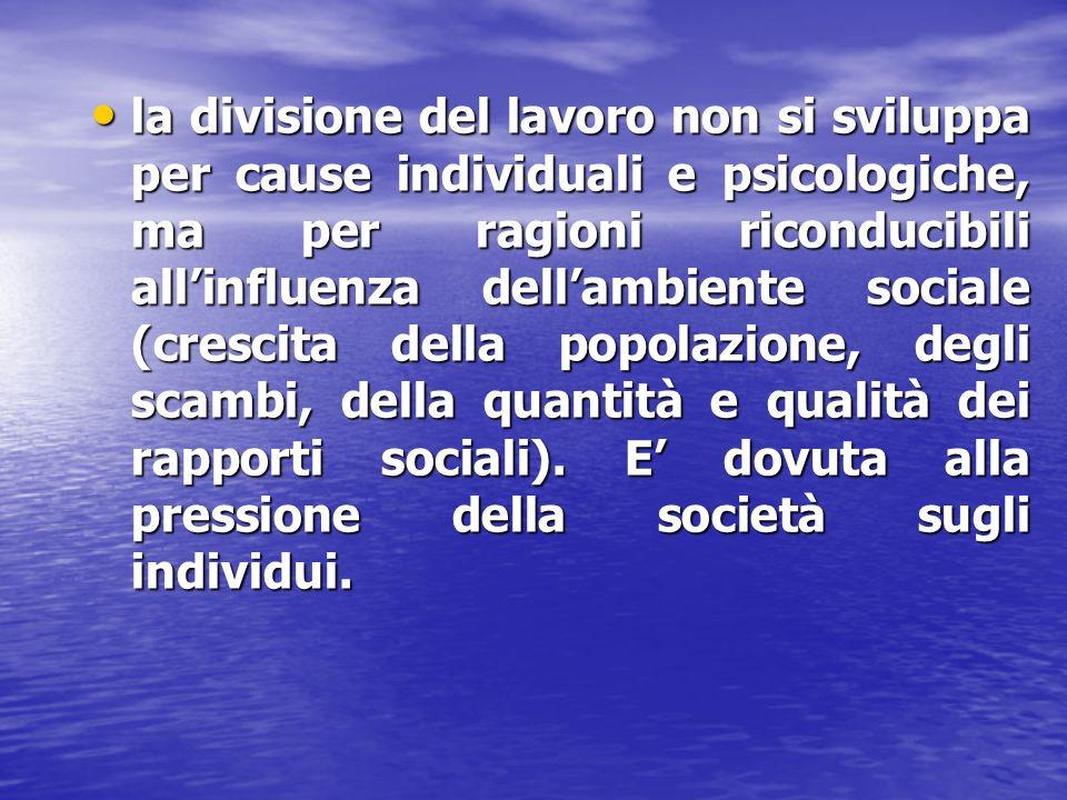 la divisione del lavoro non si sviluppa per cause individuali e psicologiche, ma per ragioni riconducibili allinfluenza dellambiente sociale (crescita della popolazione, degli scambi, della quantità e qualità dei rapporti sociali).